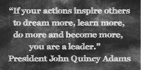 Text on board saying If your actions inspire others to dream more, learn more, do more and become more, you are a leader. President Quincy Adams