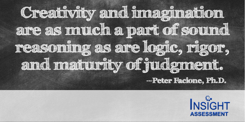 Creativity & imagination are as much a part a part of sound reasoning as are logic, rigor and maturity of judgment--Peter Facione, Ph.D