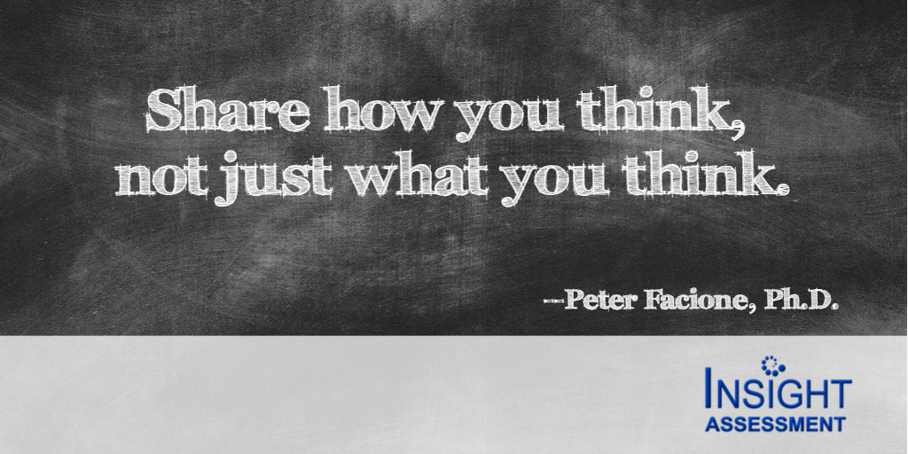 Share how you think, not just what you think - Peter Facione, Ph.D.